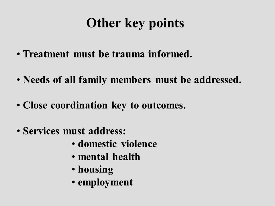 Other key points Treatment must be trauma informed. Needs of all family members must be addressed. Close coordination key to outcomes. Services must a