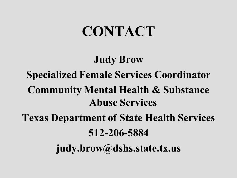 CONTACT Judy Brow Specialized Female Services Coordinator Community Mental Health & Substance Abuse Services Texas Department of State Health Services 512-206-5884 judy.brow@dshs.state.tx.us