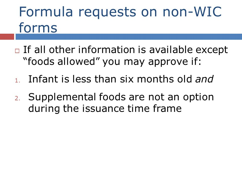 Formula requests on non-WIC forms If all other information is available except foods allowed you may approve if: 1.