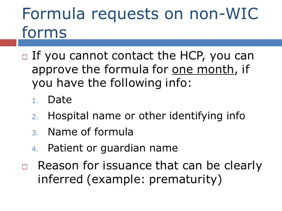 Formula requests on non-WIC forms If you cannot contact the HCP, you can approve the formula for one month, if you have the following info: 1.