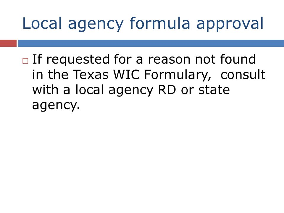 Local agency formula approval If requested for a reason not found in the Texas WIC Formulary, consult with a local agency RD or state agency.