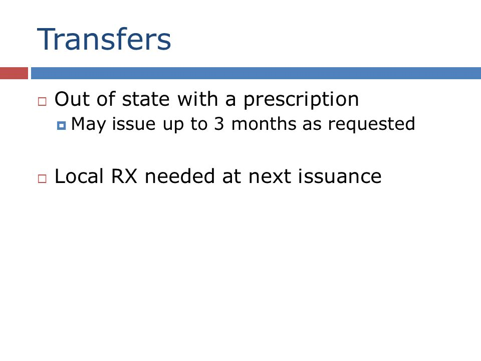 Transfers Out of state with a prescription May issue up to 3 months as requested Local RX needed at next issuance