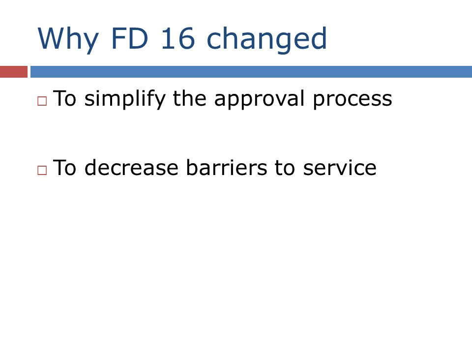 Why FD 16 changed To simplify the approval process To decrease barriers to service
