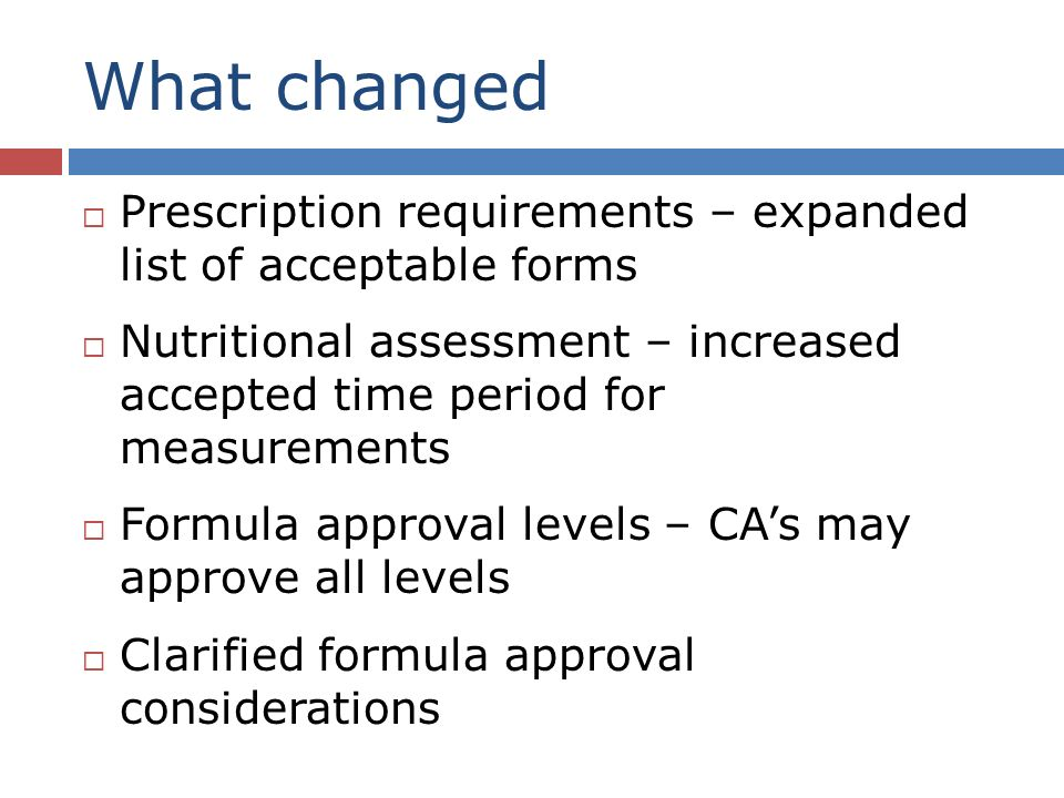 What changed Prescription requirements – expanded list of acceptable forms Nutritional assessment – increased accepted time period for measurements Formula approval levels – CAs may approve all levels Clarified formula approval considerations