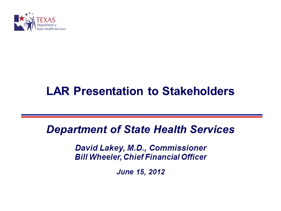 LAR Presentation to Stakeholders Department of State Health Services David Lakey, M.D., Commissioner Bill Wheeler, Chief Financial Officer June 15, 2012