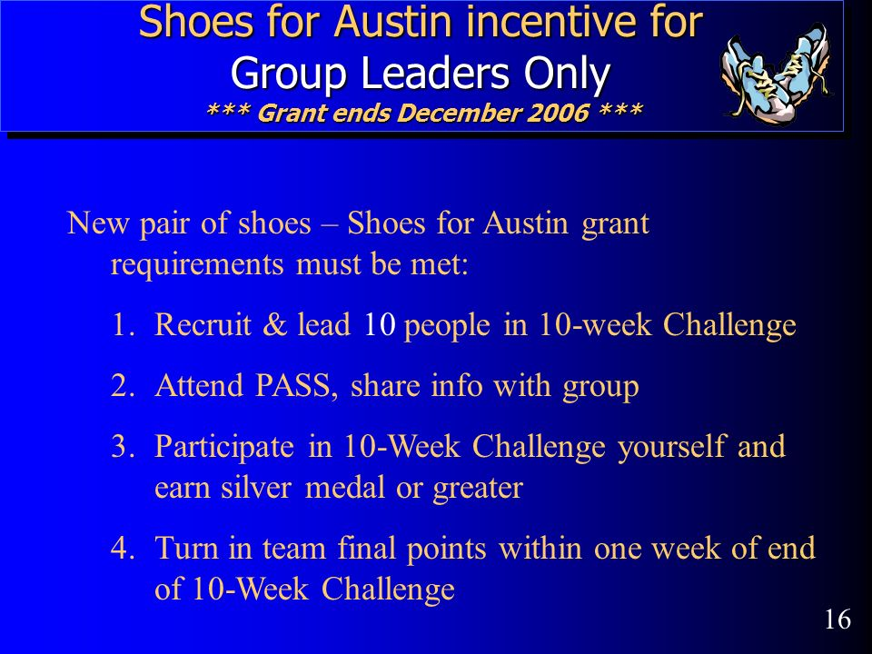 Shoes for Austin incentive for Group Leaders Only *** Grant ends December 2006 *** New pair of shoes – Shoes for Austin grant requirements must be met: 1.Recruit & lead 10 people in 10-week Challenge 2.Attend PASS, share info with group 3.Participate in 10-Week Challenge yourself and earn silver medal or greater 4.Turn in team final points within one week of end of 10-Week Challenge 16