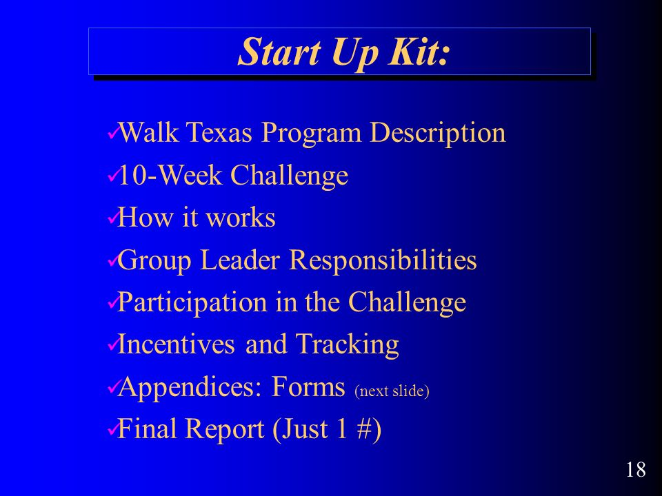 Start Up Kit: Walk Texas Program Description 10-Week Challenge How it works Group Leader Responsibilities Participation in the Challenge Incentives and Tracking Appendices: Forms (next slide) Final Report (Just 1 #) 18