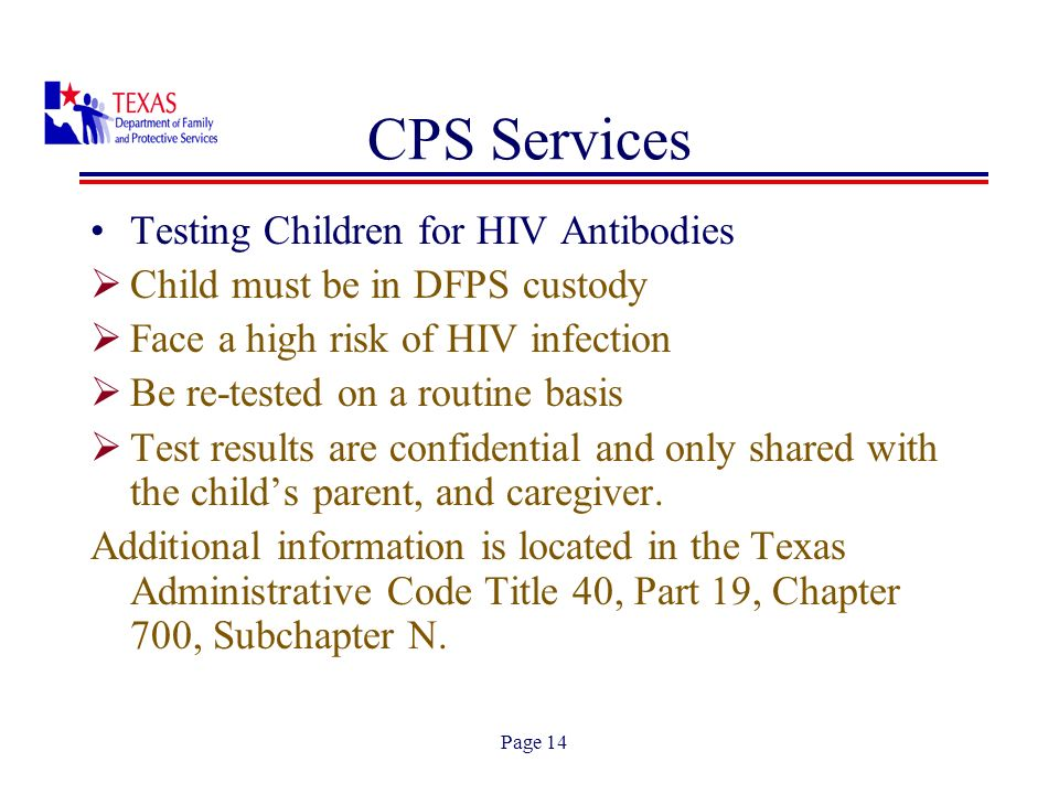 Page 14 Testing Children for HIV Antibodies Child must be in DFPS custody Face a high risk of HIV infection Be re-tested on a routine basis Test results are confidential and only shared with the childs parent, and caregiver.