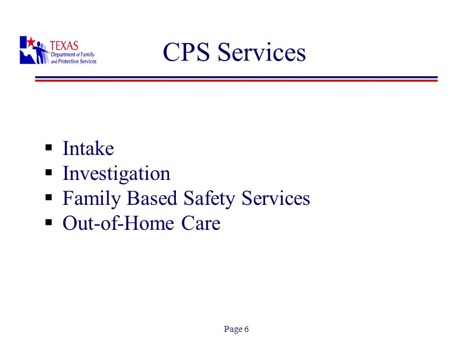 Page 7 CPS Services Intake DFPS staff operate Statewide Intake, a toll-free, statewide telephone reporting system to assist individuals in reporting abuse and neglect.