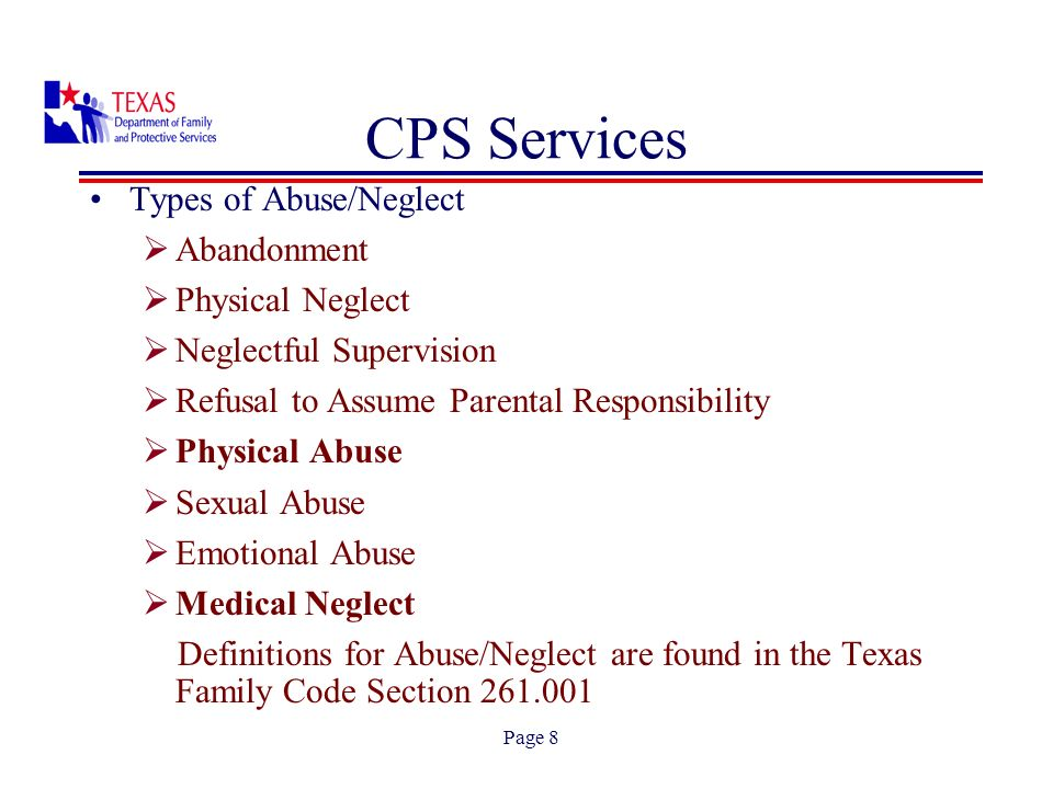 Page 8 Types of Abuse/Neglect Abandonment Physical Neglect Neglectful Supervision Refusal to Assume Parental Responsibility Physical Abuse Sexual Abuse Emotional Abuse Medical Neglect Definitions for Abuse/Neglect are found in the Texas Family Code Section 261.001 CPS Services