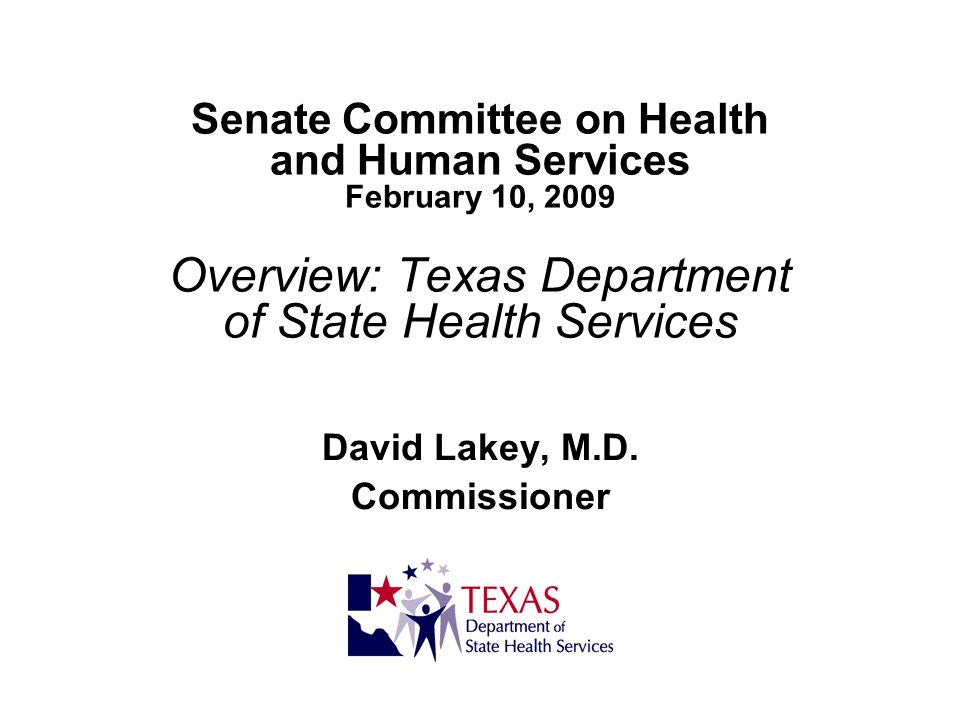 Senate Committee on Health and Human Services February 10, 2009 Overview: Texas Department of State Health Services David Lakey, M.D. Commissioner