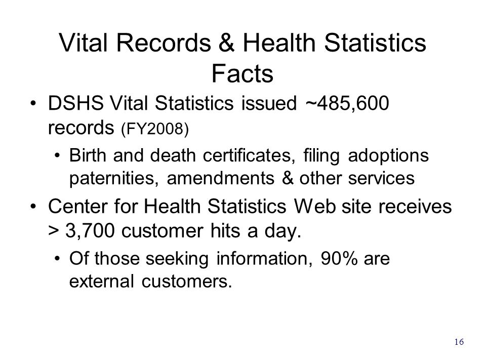 16 Vital Records & Health Statistics Facts DSHS Vital Statistics issued ~485,600 records (FY2008) Birth and death certificates, filing adoptions pater
