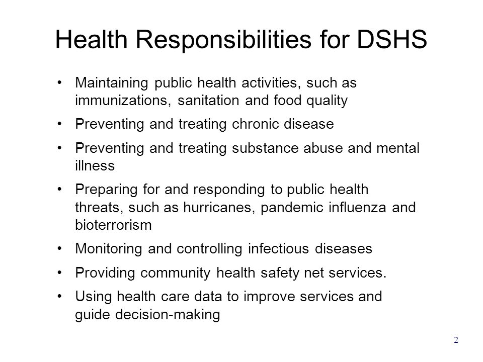 2 Health Responsibilities for DSHS Maintaining public health activities, such as immunizations, sanitation and food quality Preventing and treating chronic disease Preventing and treating substance abuse and mental illness Preparing for and responding to public health threats, such as hurricanes, pandemic influenza and bioterrorism Monitoring and controlling infectious diseases Providing community health safety net services.