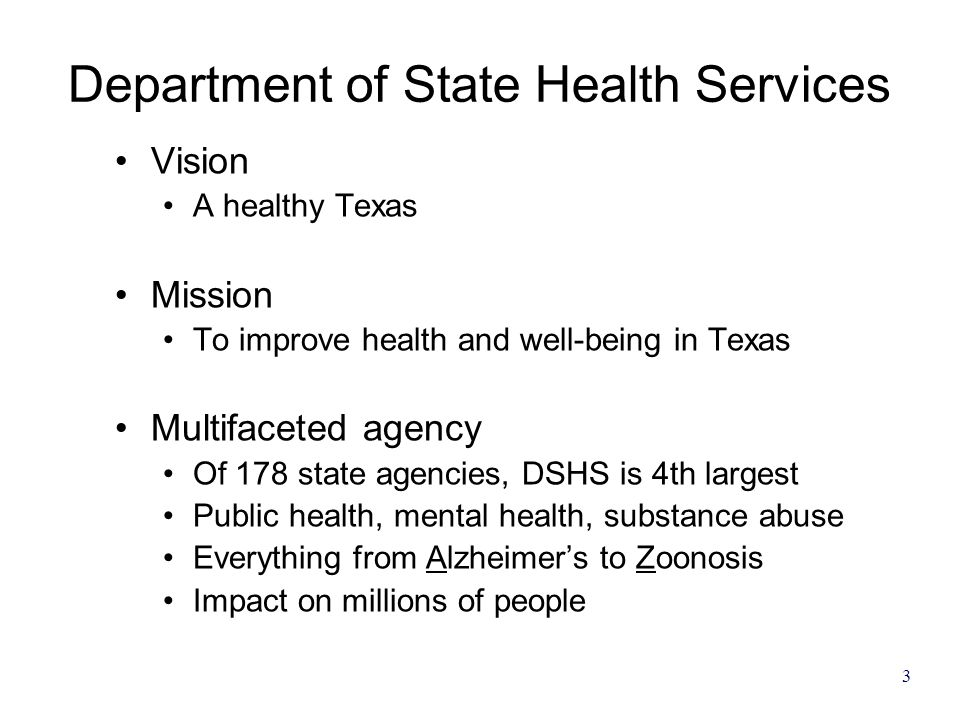 3 Department of State Health Services Vision A healthy Texas Mission To improve health and well-being in Texas Multifaceted agency Of 178 state agenci