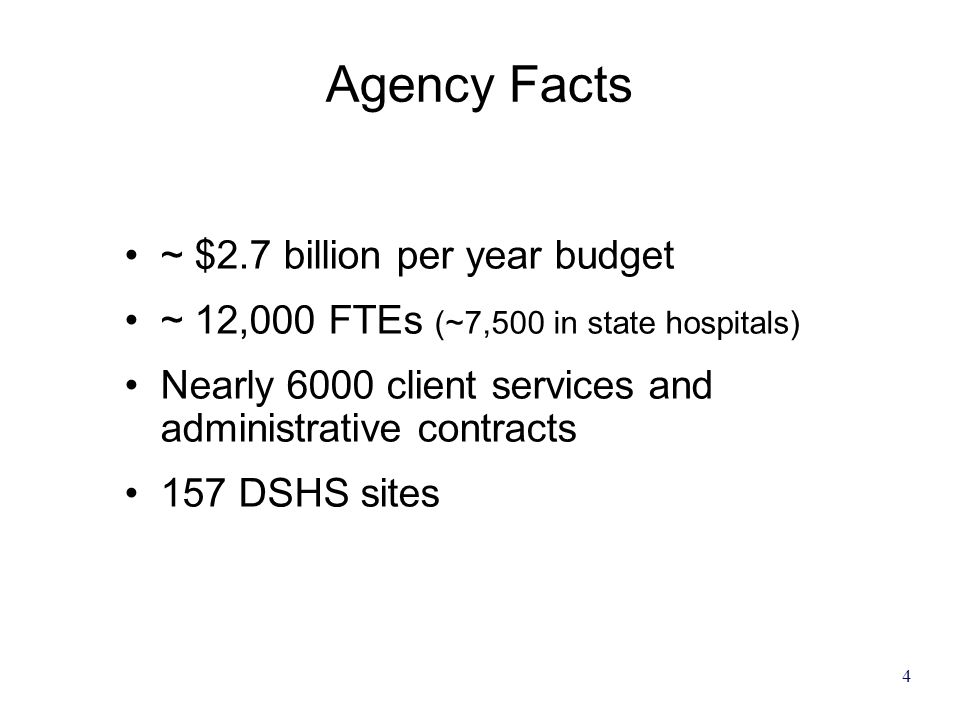 4 Agency Facts ~ $2.7 billion per year budget ~ 12,000 FTEs (~7,500 in state hospitals) Nearly 6000 client services and administrative contracts 157 D