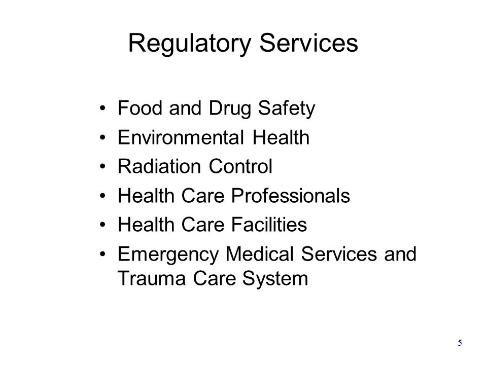 5 Regulatory Services Food and Drug Safety Environmental Health Radiation Control Health Care Professionals Health Care Facilities Emergency Medical Services and Trauma Care System