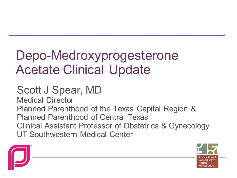 Depo-Medroxyprogesterone Acetate Clinical Update Scott J Spear, MD Medical Director Planned Parenthood of the Texas Capital Region & Planned Parenthood of Central Texas Clinical Assistant Professor of Obstetrics & Gynecology UT Southwestern Medical Center
