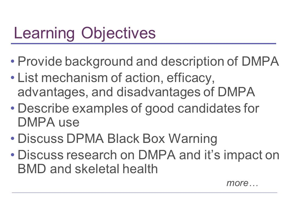 Learning Objectives Provide background and description of DMPA List mechanism of action, efficacy, advantages, and disadvantages of DMPA Describe examples of good candidates for DMPA use Discuss DPMA Black Box Warning Discuss research on DMPA and its impact on BMD and skeletal health more…