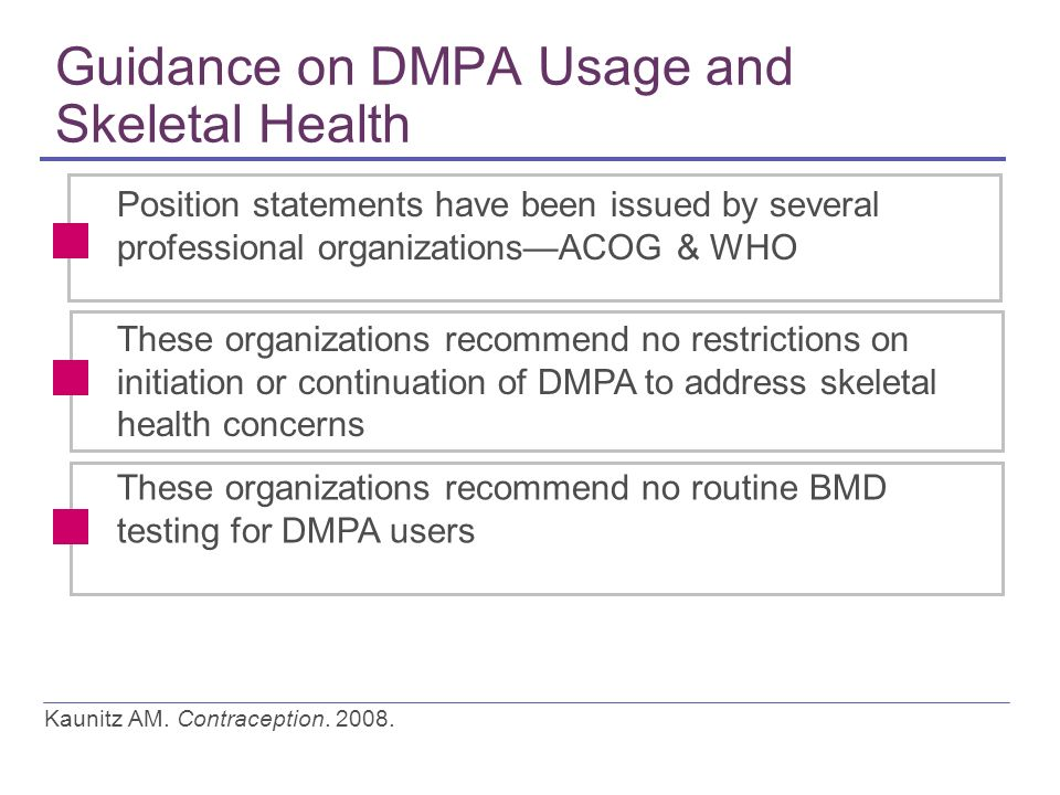 Guidance on DMPA Usage and Skeletal Health Position statements have been issued by several professional organizationsACOG & WHO These organizations recommend no routine BMD testing for DMPA users These organizations recommend no restrictions on initiation or continuation of DMPA to address skeletal health concerns Kaunitz AM.