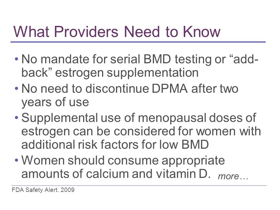 What Providers Need to Know No mandate for serial BMD testing or add- back estrogen supplementation No need to discontinue DPMA after two years of use Supplemental use of menopausal doses of estrogen can be considered for women with additional risk factors for low BMD Women should consume appropriate amounts of calcium and vitamin D.
