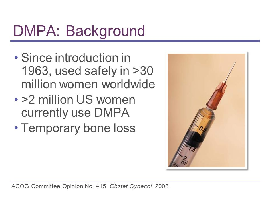 DMPA: Background Since introduction in 1963, used safely in >30 million women worldwide >2 million US women currently use DMPA Temporary bone loss ACOG Committee Opinion No.