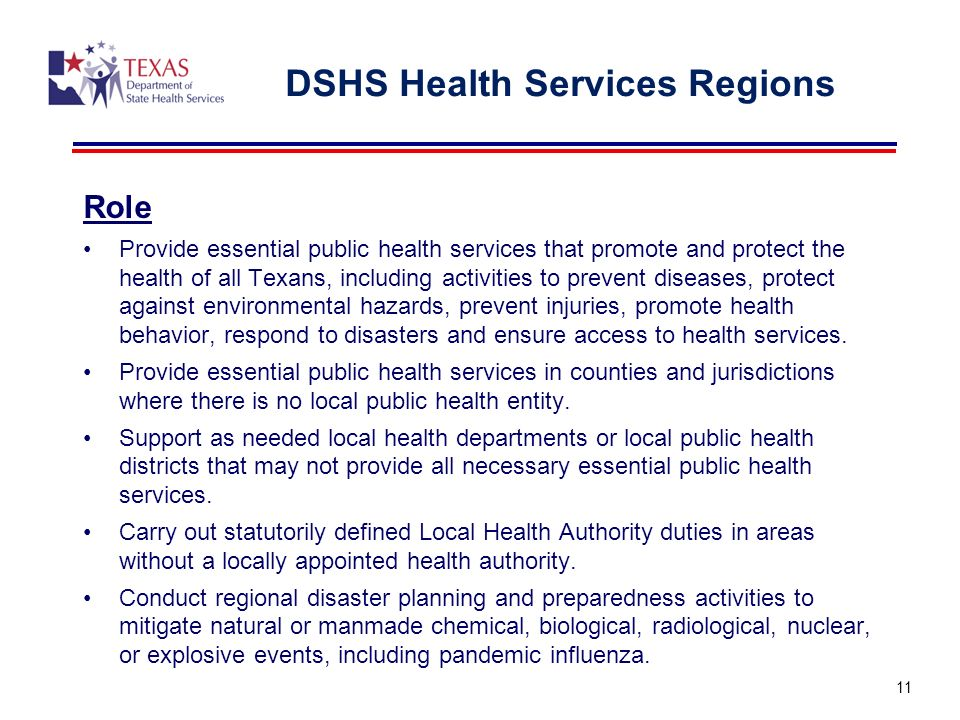DSHS Health Services Regions Role Provide essential public health services that promote and protect the health of all Texans, including activities to prevent diseases, protect against environmental hazards, prevent injuries, promote health behavior, respond to disasters and ensure access to health services.