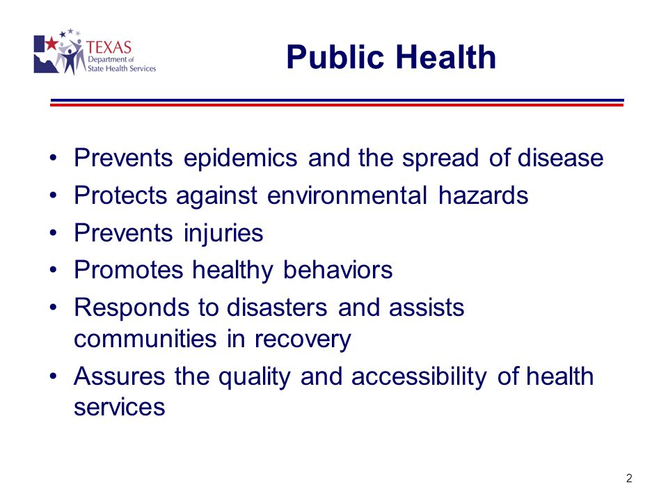 Public Health Prevents epidemics and the spread of disease Protects against environmental hazards Prevents injuries Promotes healthy behaviors Respond