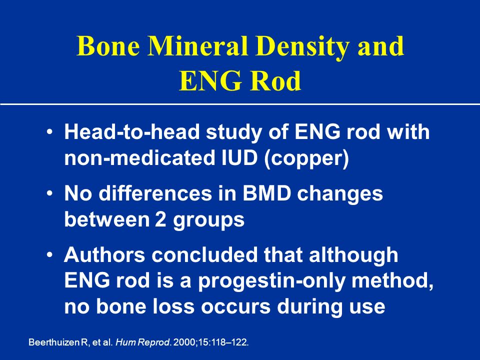 Bone Mineral Density and ENG Rod Head-to-head study of ENG rod with non-medicated IUD (copper) No differences in BMD changes between 2 groups Authors