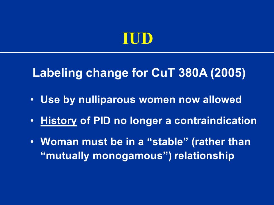 IUD Use by nulliparous women now allowed History of PID no longer a contraindication Woman must be in a stable (rather than mutually monogamous) relat