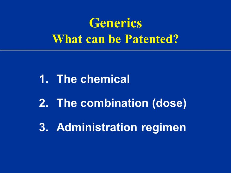 Generics What can be Patented? 1.The chemical 2.The combination (dose) 3.Administration regimen