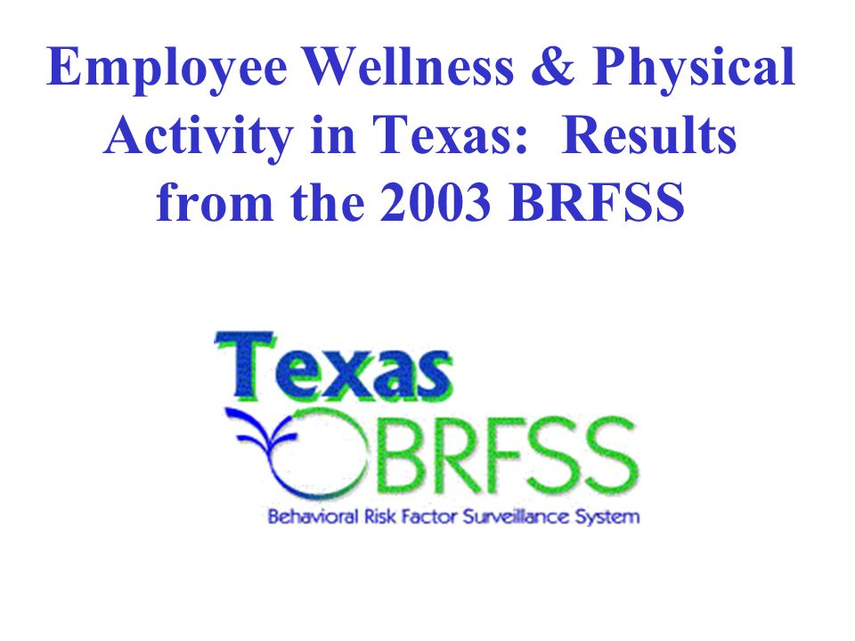 Employee Wellness in Texas: Outline Overview of Behavioral Risk Factor Surveillance System (BRFSS) Employee wellness and CVD risk factors: Results from the 2003 BRFSS Results of special workplace physical activity survey module