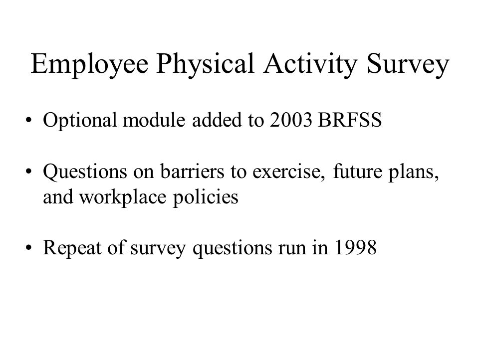 Employee Physical Activity Survey Optional module added to 2003 BRFSS Questions on barriers to exercise, future plans, and workplace policies Repeat o