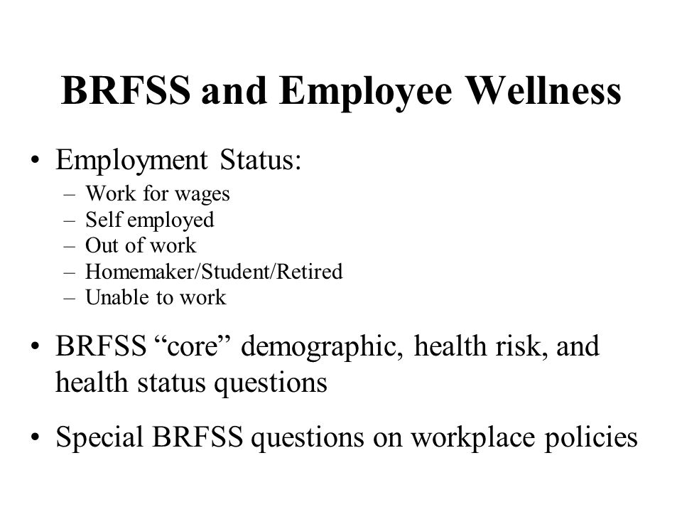 BRFSS and Employee Wellness Employment Status: –Work for wages –Self employed –Out of work –Homemaker/Student/Retired –Unable to work BRFSS core demog