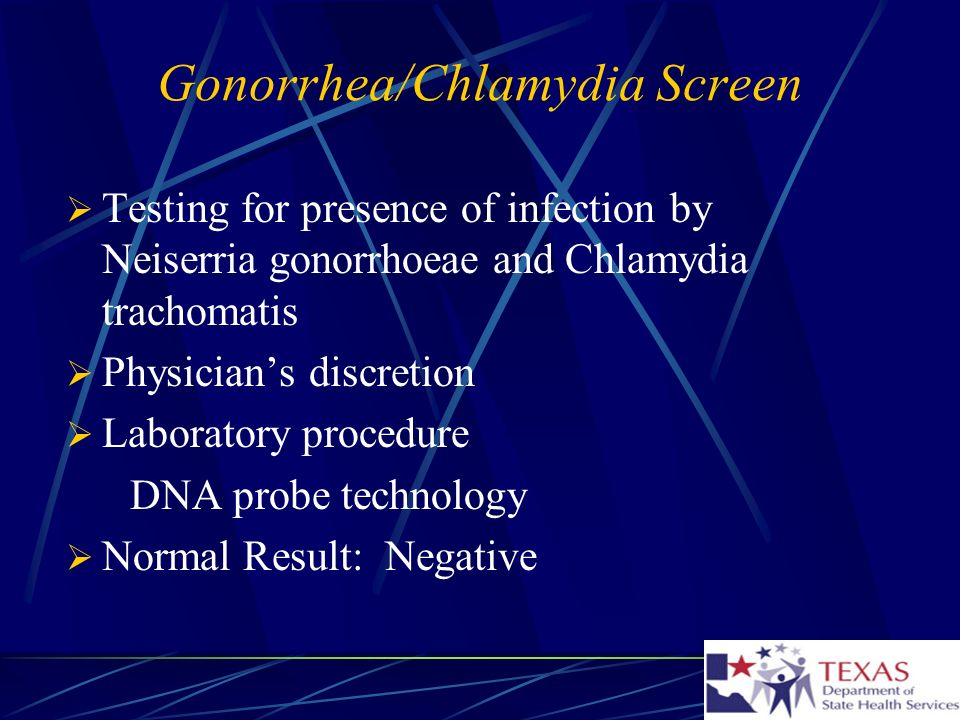 Gonorrhea/Chlamydia Screen Testing for presence of infection by Neiserria gonorrhoeae and Chlamydia trachomatis Physicians discretion Laboratory procedure DNA probe technology Normal Result: Negative