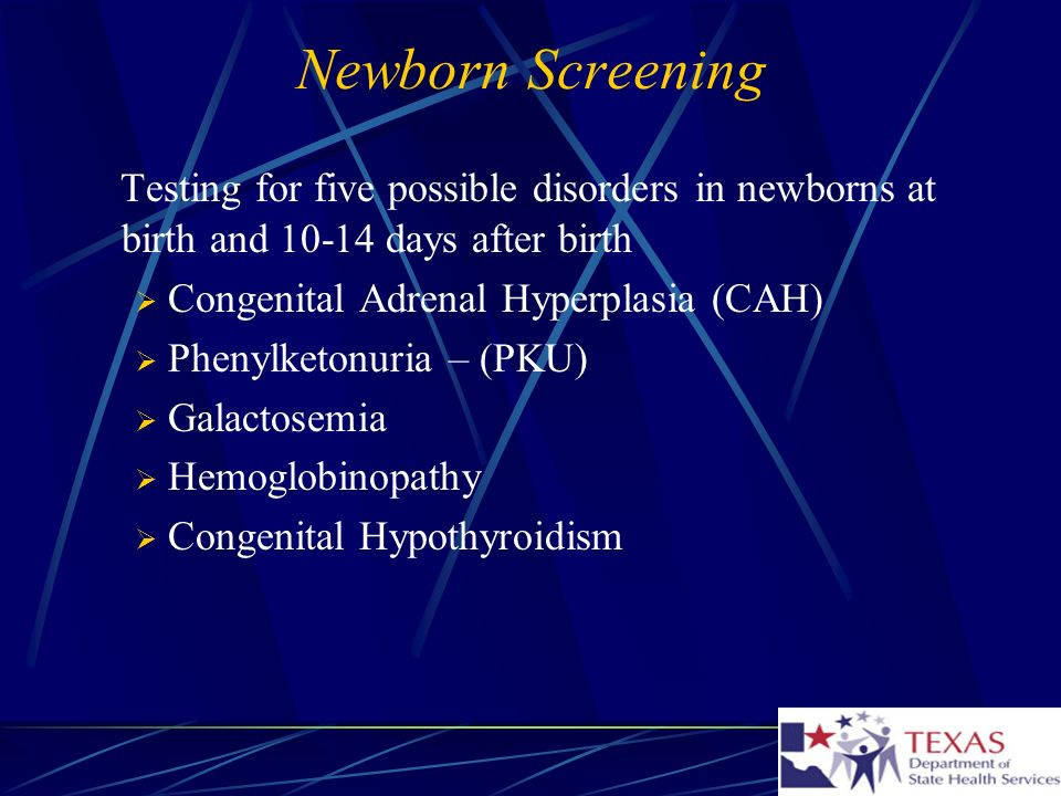 Newborn Screening Testing for five possible disorders in newborns at birth and 10-14 days after birth Congenital Adrenal Hyperplasia (CAH) Phenylketonuria – (PKU) Galactosemia Hemoglobinopathy Congenital Hypothyroidism