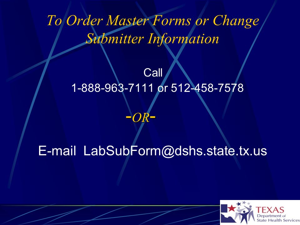 To Order Master Forms or Change Submitter Information Call 1-888-963-7111 or 512-458-7578 - OR - E-mail LabSubForm@dshs.state.tx.us