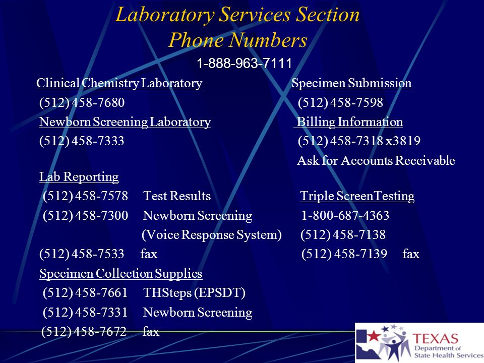 Laboratory Services Section Phone Numbers 1-888-963-7111 Clinical Chemistry Laboratory Specimen Submission (512) 458-7680 (512) 458-7598 Newborn Screening Laboratory Billing Information (512) 458-7333 (512) 458-7318 x3819 Ask for Accounts Receivable Lab Reporting (512) 458-7578 Test Results Triple ScreenTesting (512) 458-7300 Newborn Screening 1-800-687-4363 (Voice Response System) (512) 458-7138 (512) 458-7533 fax (512) 458-7139 fax Specimen Collection Supplies (512) 458-7661 THSteps (EPSDT) (512) 458-7331 Newborn Screening (512) 458-7672 fax