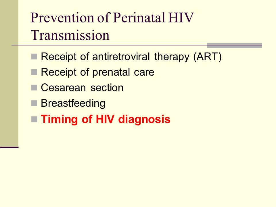 Prevention of Perinatal HIV Transmission Receipt of antiretroviral therapy (ART) Receipt of prenatal care Cesarean section Breastfeeding Timing of HIV diagnosis