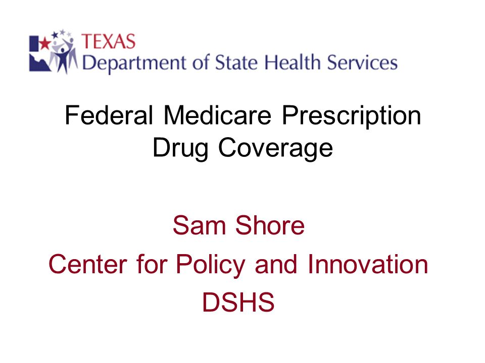 Federal Medicare Prescription Drug Coverage Sam Shore Center for Policy and Innovation DSHS
