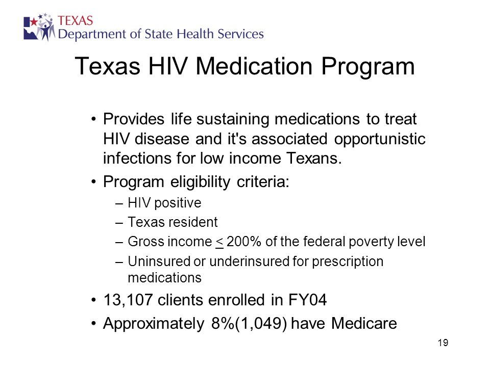 19 Texas HIV Medication Program Provides life sustaining medications to treat HIV disease and it s associated opportunistic infections for low income Texans.