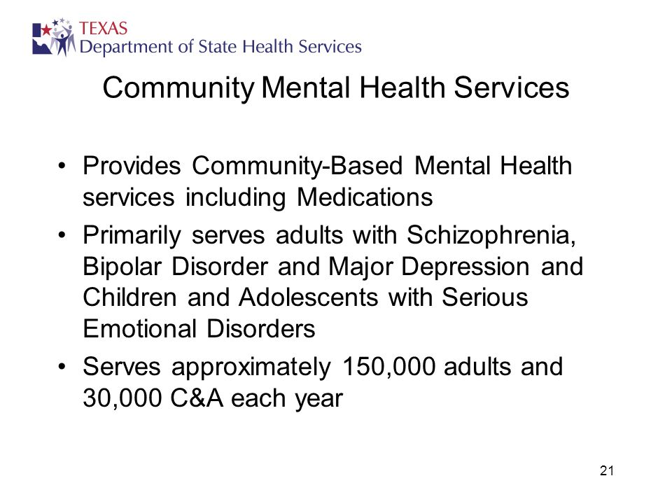 21 Community Mental Health Services Provides Community-Based Mental Health services including Medications Primarily serves adults with Schizophrenia, Bipolar Disorder and Major Depression and Children and Adolescents with Serious Emotional Disorders Serves approximately 150,000 adults and 30,000 C&A each year