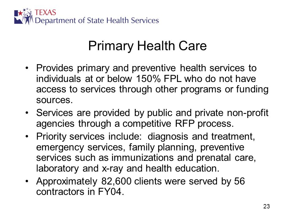 23 Primary Health Care Provides primary and preventive health services to individuals at or below 150% FPL who do not have access to services through other programs or funding sources.