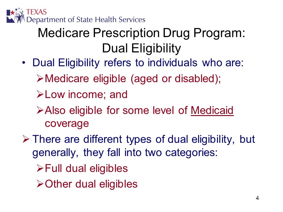 4 Medicare Prescription Drug Program: Dual Eligibility Dual Eligibility refers to individuals who are: Medicare eligible (aged or disabled); Low incom