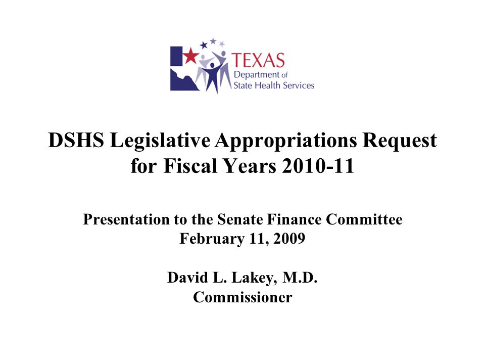 DSHS Legislative Appropriations Request for Fiscal Years 2010-11 Presentation to the Senate Finance Committee February 11, 2009 David L. Lakey, M.D. C