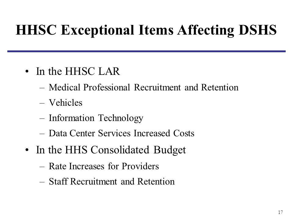 17 HHSC Exceptional Items Affecting DSHS In the HHSC LAR –Medical Professional Recruitment and Retention –Vehicles –Information Technology –Data Center Services Increased Costs In the HHS Consolidated Budget –Rate Increases for Providers –Staff Recruitment and Retention