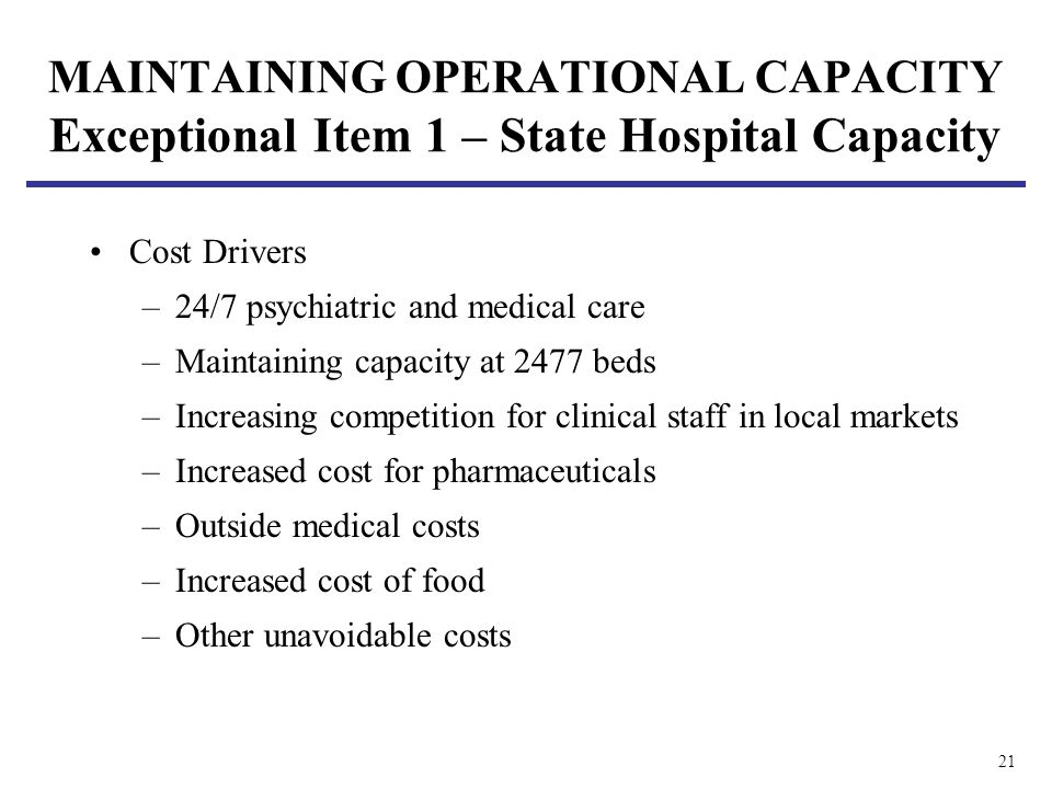 21 MAINTAINING OPERATIONAL CAPACITY Exceptional Item 1 – State Hospital Capacity Cost Drivers –24/7 psychiatric and medical care –Maintaining capacity at 2477 beds –Increasing competition for clinical staff in local markets –Increased cost for pharmaceuticals –Outside medical costs –Increased cost of food –Other unavoidable costs