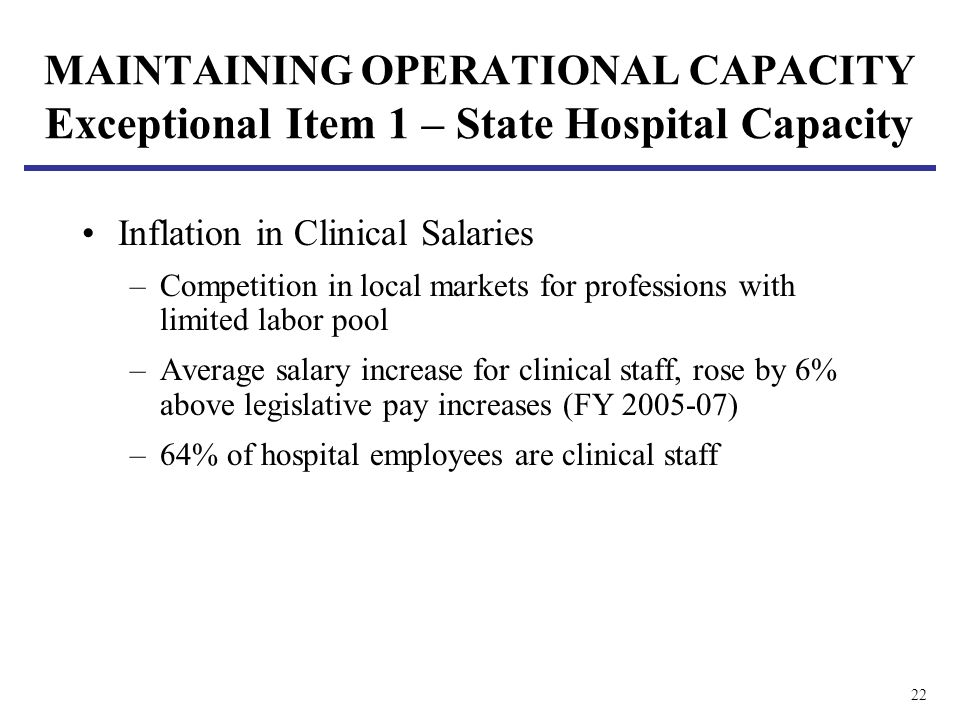 22 MAINTAINING OPERATIONAL CAPACITY Exceptional Item 1 – State Hospital Capacity Inflation in Clinical Salaries –Competition in local markets for prof