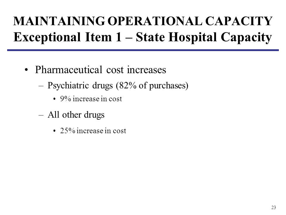 23 MAINTAINING OPERATIONAL CAPACITY Exceptional Item 1 – State Hospital Capacity Pharmaceutical cost increases –Psychiatric drugs (82% of purchases) 9% increase in cost –All other drugs 25% increase in cost