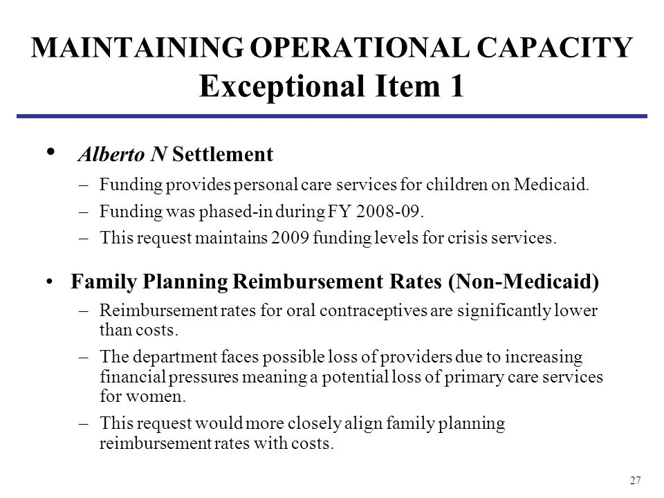 27 MAINTAINING OPERATIONAL CAPACITY Exceptional Item 1 Alberto N Settlement –Funding provides personal care services for children on Medicaid.