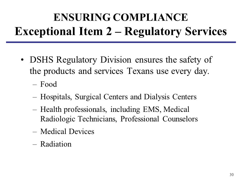 30 ENSURING COMPLIANCE Exceptional Item 2 – Regulatory Services DSHS Regulatory Division ensures the safety of the products and services Texans use every day.